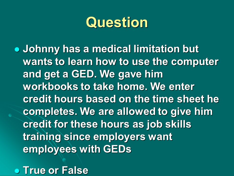 Question Johnny has a medical limitation but wants to learn how to use the computer and get a GED. We gave him workbooks to take home. We enter credit