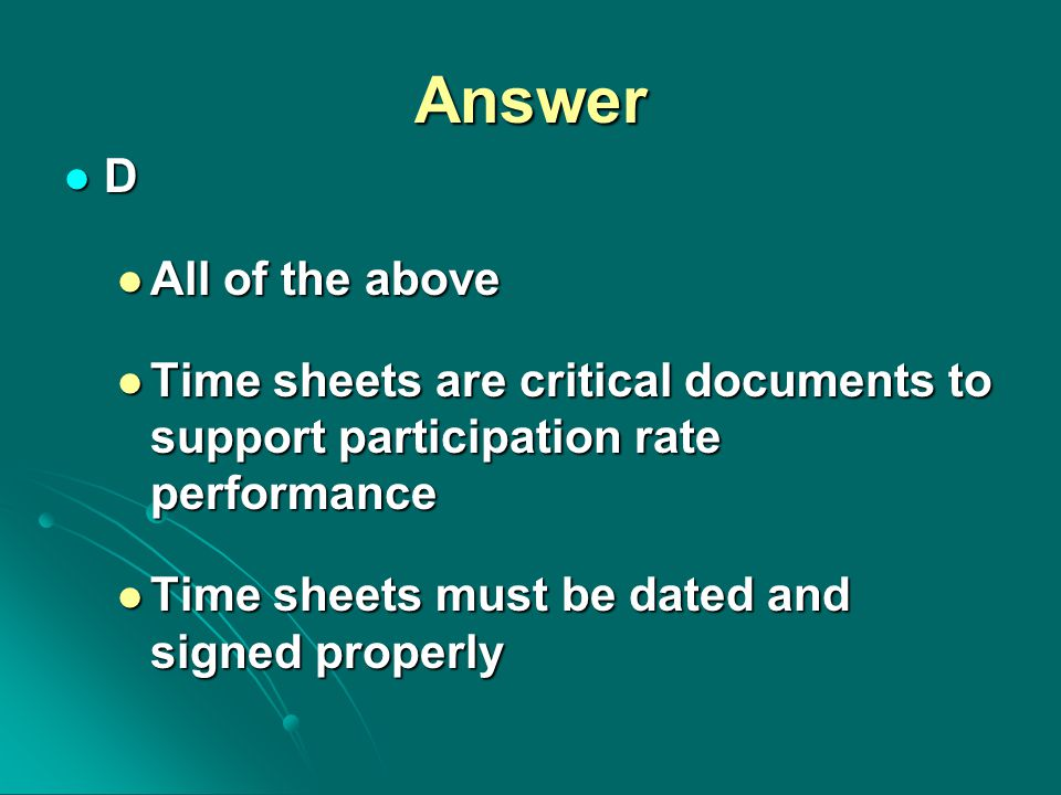 Answer D All of the above All of the above Time sheets are critical documents to support participation rate performance Time sheets are critical documents to support participation rate performance Time sheets must be dated and signed properly Time sheets must be dated and signed properly