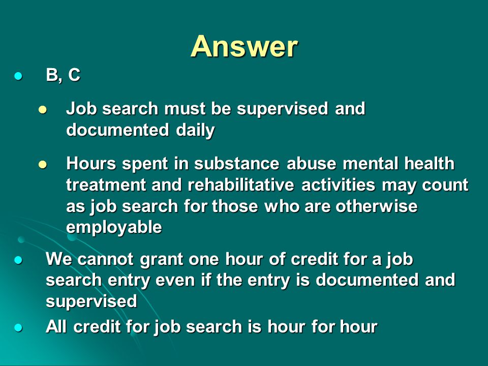 Answer B, C B, C Job search must be supervised and documented daily Job search must be supervised and documented daily Hours spent in substance abuse mental health treatment and rehabilitative activities may count as job search for those who are otherwise employable Hours spent in substance abuse mental health treatment and rehabilitative activities may count as job search for those who are otherwise employable We cannot grant one hour of credit for a job search entry even if the entry is documented and supervised We cannot grant one hour of credit for a job search entry even if the entry is documented and supervised All credit for job search is hour for hour All credit for job search is hour for hour