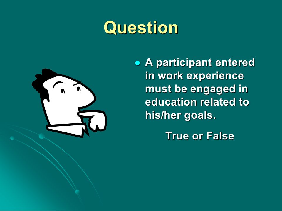 Question A participant entered in work experience must be engaged in education related to his/her goals. A participant entered in work experience must