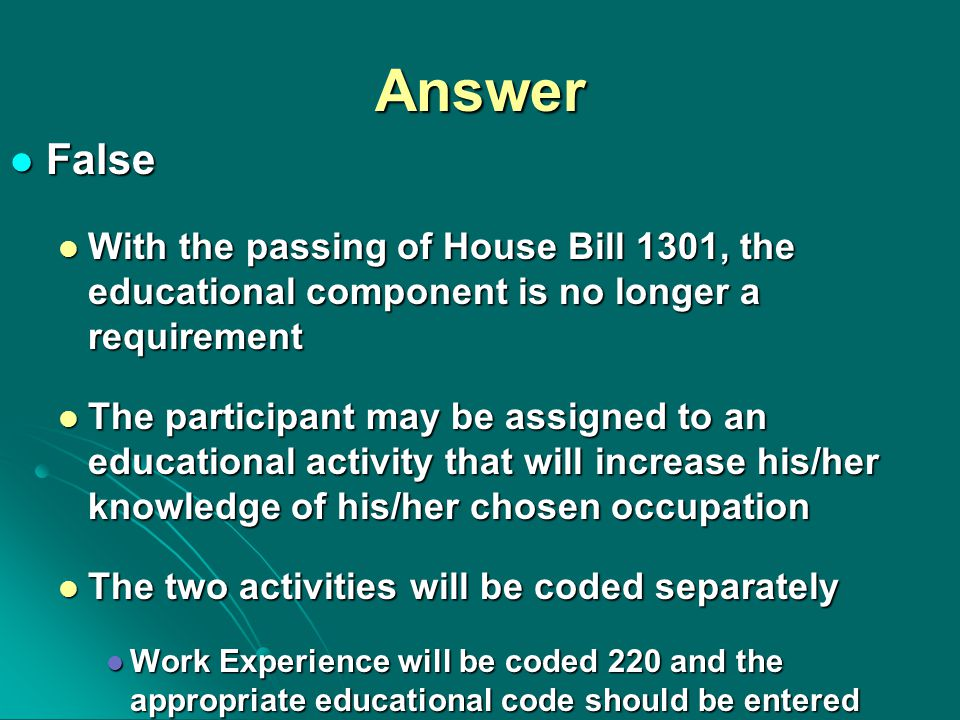 Answer False False With the passing of House Bill 1301, the educational component is no longer a requirement With the passing of House Bill 1301, the educational component is no longer a requirement The participant may be assigned to an educational activity that will increase his/her knowledge of his/her chosen occupation The participant may be assigned to an educational activity that will increase his/her knowledge of his/her chosen occupation The two activities will be coded separately The two activities will be coded separately Work Experience will be coded 220 and the appropriate educational code should be entered Work Experience will be coded 220 and the appropriate educational code should be entered