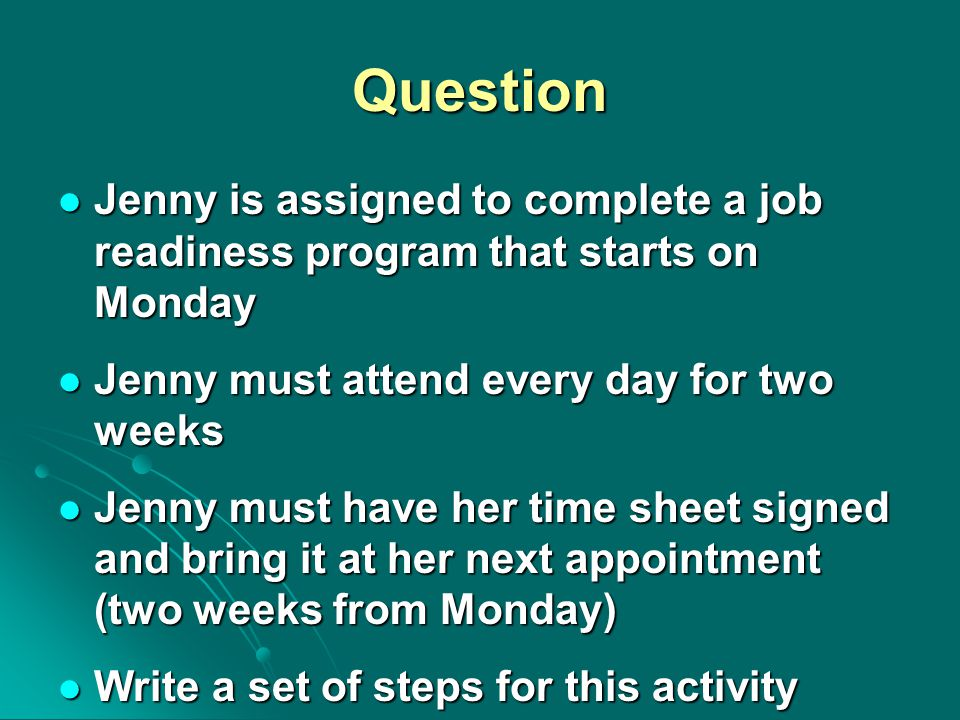 Question Jenny is assigned to complete a job readiness program that starts on Monday Jenny is assigned to complete a job readiness program that starts on Monday Jenny must attend every day for two weeks Jenny must attend every day for two weeks Jenny must have her time sheet signed and bring it at her next appointment (two weeks from Monday) Jenny must have her time sheet signed and bring it at her next appointment (two weeks from Monday) Write a set of steps for this activity Write a set of steps for this activity