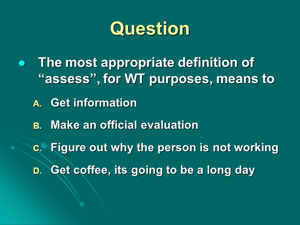 "Question The most appropriate definition of ""assess"", for WT purposes, means to The most appropriate definition of ""assess"", for WT purposes, means to"