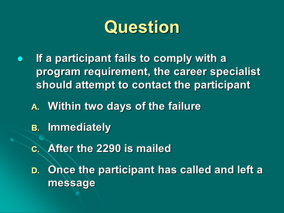 Question If a participant fails to comply with a program requirement, the career specialist should attempt to contact the participant If a participant fails to comply with a program requirement, the career specialist should attempt to contact the participant A.