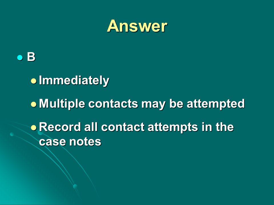 Answer B Immediately Immediately Multiple contacts may be attempted Multiple contacts may be attempted Record all contact attempts in the case notes Record all contact attempts in the case notes