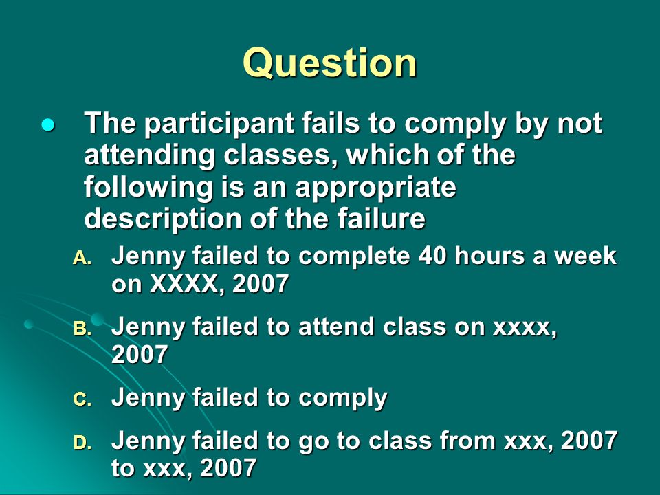 Question The participant fails to comply by not attending classes, which of the following is an appropriate description of the failure The participant fails to comply by not attending classes, which of the following is an appropriate description of the failure A.