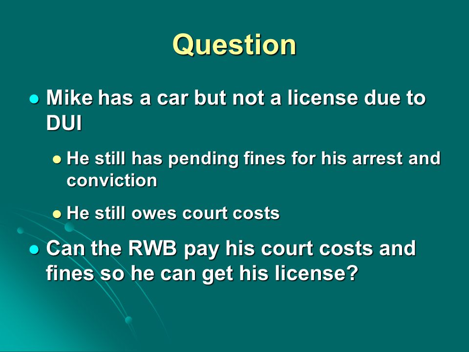 Question Mike has a car but not a license due to DUI Mike has a car but not a license due to DUI He still has pending fines for his arrest and convict