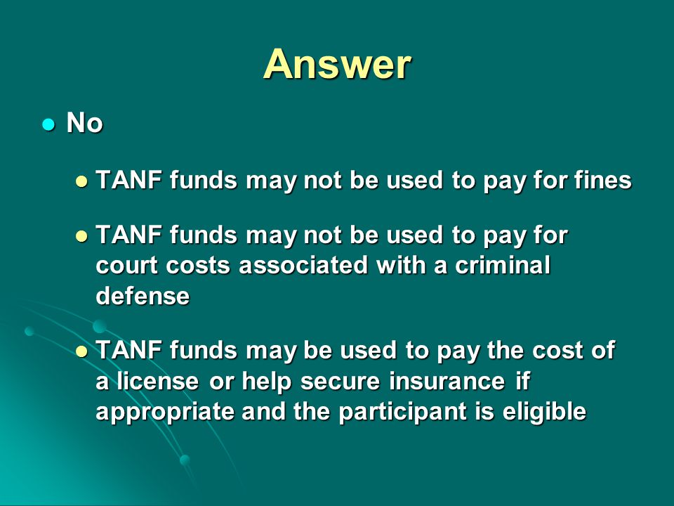 Answer No No TANF funds may not be used to pay for fines TANF funds may not be used to pay for fines TANF funds may not be used to pay for court costs associated with a criminal defense TANF funds may not be used to pay for court costs associated with a criminal defense TANF funds may be used to pay the cost of a license or help secure insurance if appropriate and the participant is eligible TANF funds may be used to pay the cost of a license or help secure insurance if appropriate and the participant is eligible