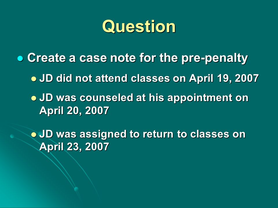Question Create a case note for the pre-penalty Create a case note for the pre-penalty JD did not attend classes on April 19, 2007 JD did not attend classes on April 19, 2007 JD was counseled at his appointment on April 20, 2007 JD was counseled at his appointment on April 20, 2007 JD was assigned to return to classes on April 23, 2007 JD was assigned to return to classes on April 23, 2007