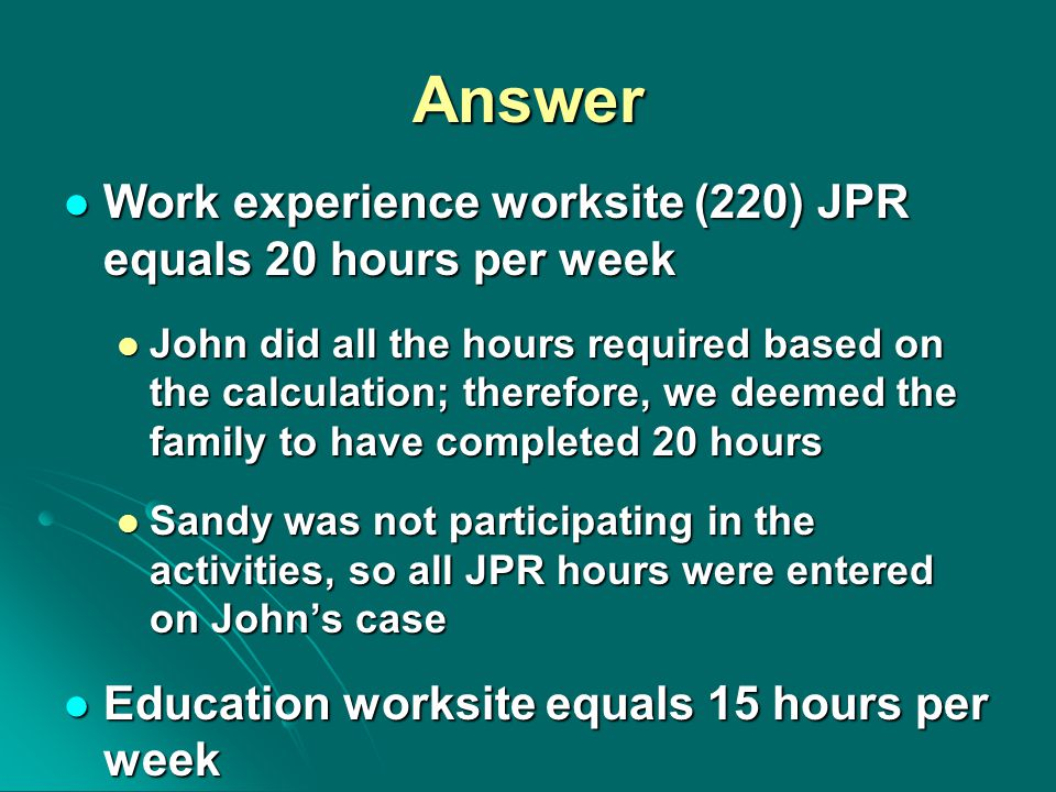 Answer Work experience worksite (220) JPR equals 20 hours per week Work experience worksite (220) JPR equals 20 hours per week John did all the hours required based on the calculation; therefore, we deemed the family to have completed 20 hours John did all the hours required based on the calculation; therefore, we deemed the family to have completed 20 hours Sandy was not participating in the activities, so all JPR hours were entered on John's case Sandy was not participating in the activities, so all JPR hours were entered on John's case Education worksite equals 15 hours per week Education worksite equals 15 hours per week