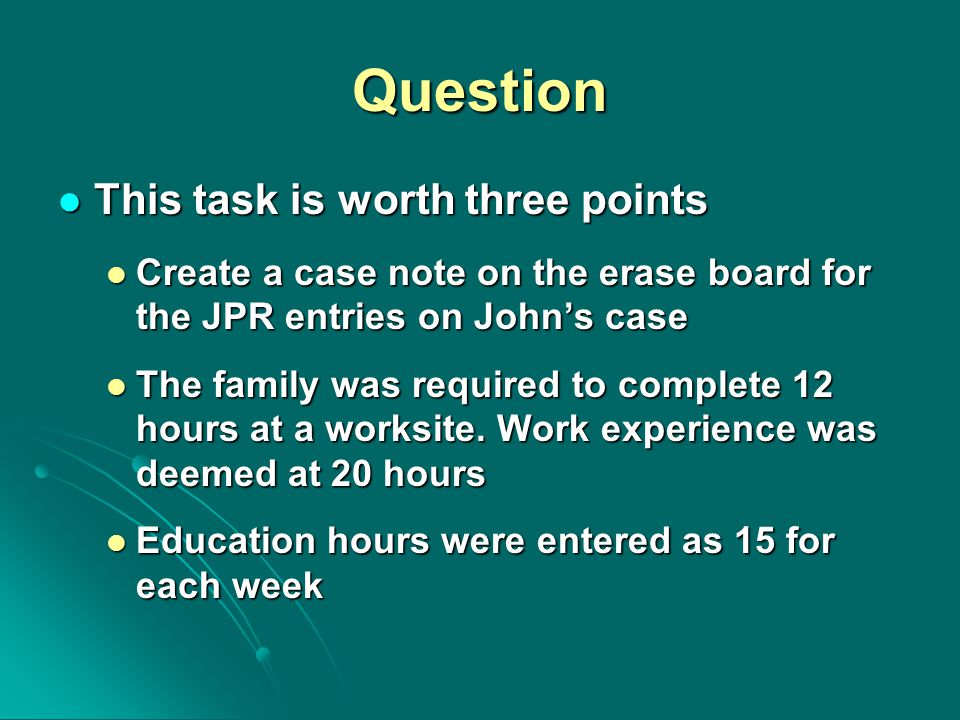 Question This task is worth three points This task is worth three points Create a case note on the erase board for the JPR entries on John's case Create a case note on the erase board for the JPR entries on John's case The family was required to complete 12 hours at a worksite.