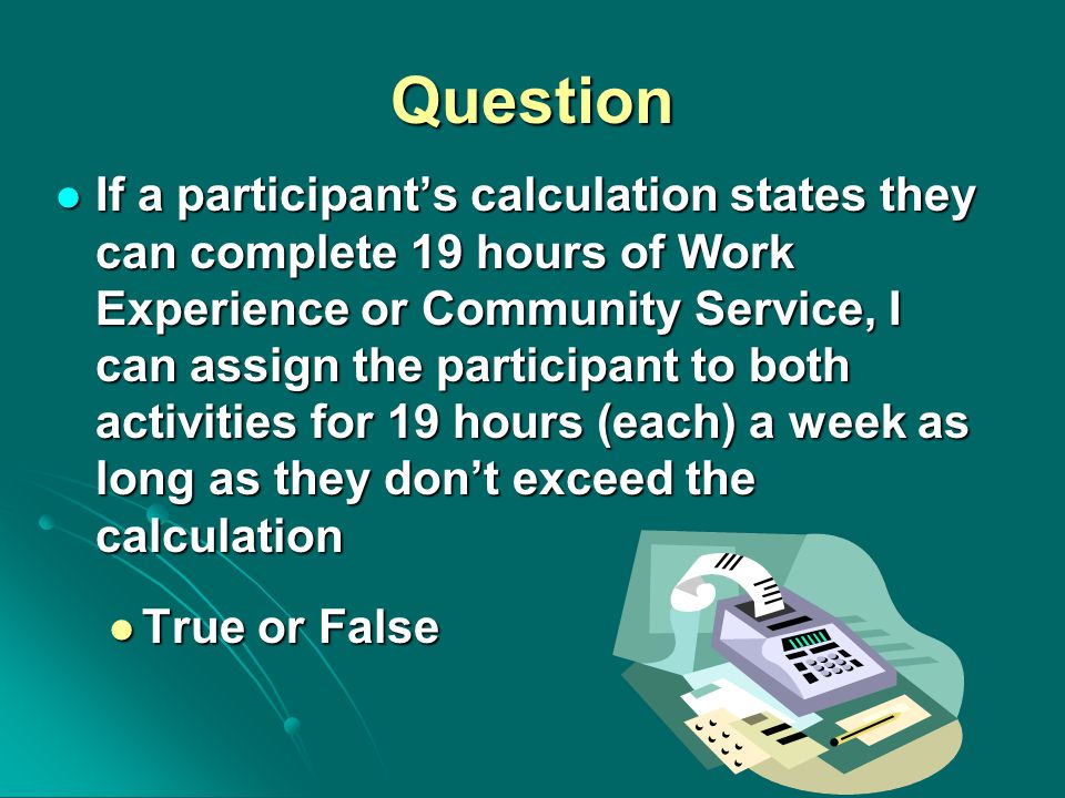 Question If a participant's calculation states they can complete 19 hours of Work Experience or Community Service, I can assign the participant to both activities for 19 hours (each) a week as long as they don't exceed the calculation If a participant's calculation states they can complete 19 hours of Work Experience or Community Service, I can assign the participant to both activities for 19 hours (each) a week as long as they don't exceed the calculation True or False True or False