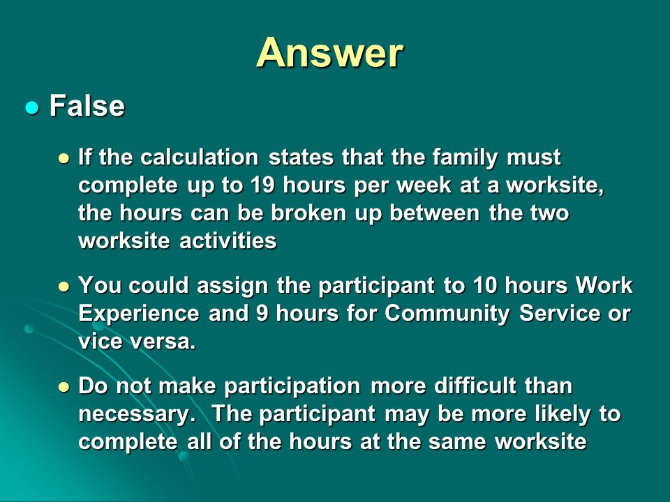 Answer False False If the calculation states that the family must complete up to 19 hours per week at a worksite, the hours can be broken up between t