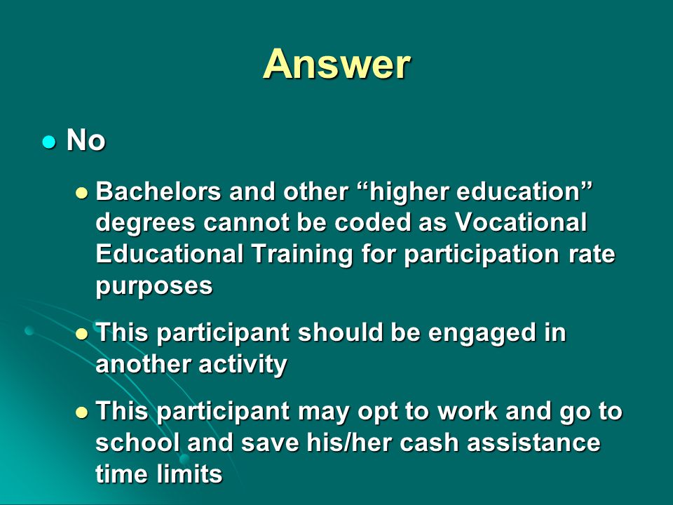 Answer No No Bachelors and other higher education degrees cannot be coded as Vocational Educational Training for participation rate purposes Bachelors and other higher education degrees cannot be coded as Vocational Educational Training for participation rate purposes This participant should be engaged in another activity This participant should be engaged in another activity This participant may opt to work and go to school and save his/her cash assistance time limits This participant may opt to work and go to school and save his/her cash assistance time limits