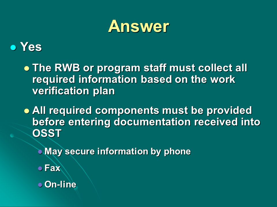 Answer Yes Yes The RWB or program staff must collect all required information based on the work verification plan The RWB or program staff must collect all required information based on the work verification plan All required components must be provided before entering documentation received into OSST All required components must be provided before entering documentation received into OSST May secure information by phone May secure information by phone Fax Fax On-line On-line