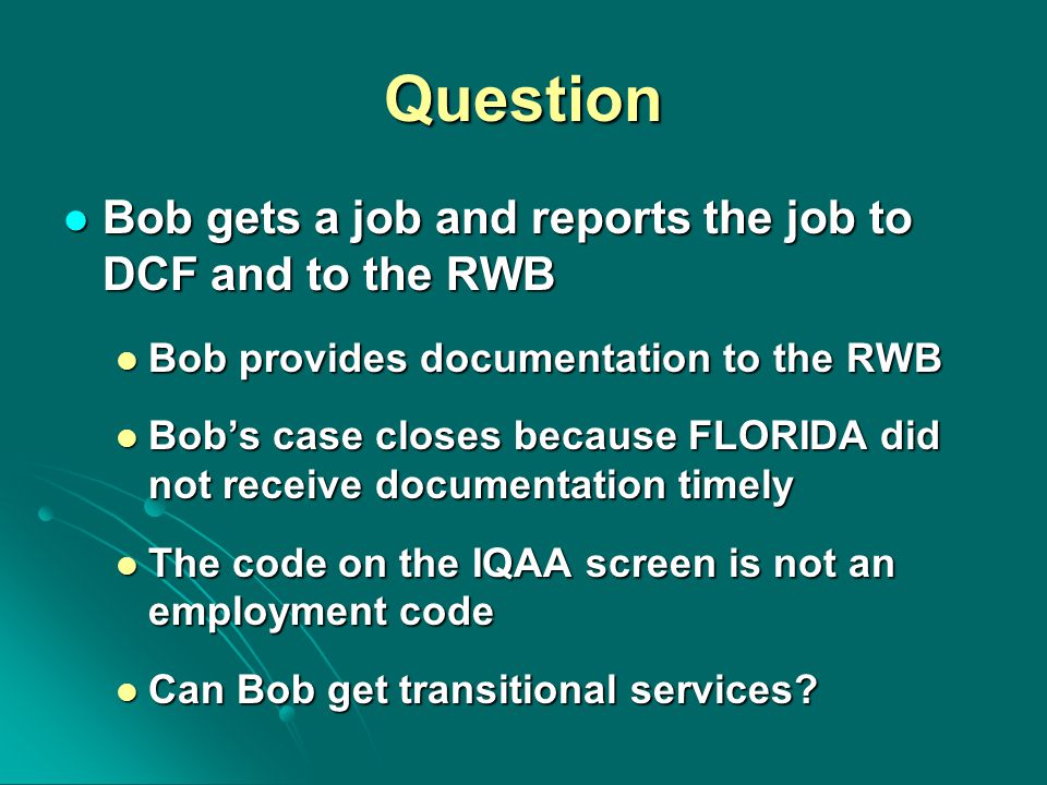 Question Bob gets a job and reports the job to DCF and to the RWB Bob gets a job and reports the job to DCF and to the RWB Bob provides documentation to the RWB Bob provides documentation to the RWB Bob's case closes because FLORIDA did not receive documentation timely Bob's case closes because FLORIDA did not receive documentation timely The code on the IQAA screen is not an employment code The code on the IQAA screen is not an employment code Can Bob get transitional services.