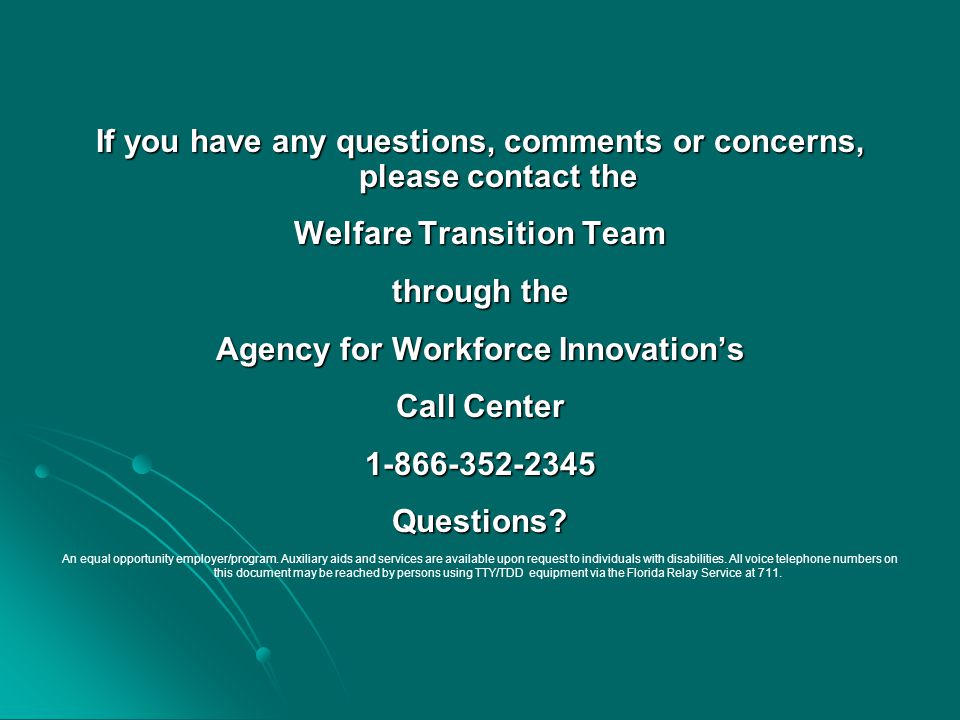 If you have any questions, comments or concerns, please contact the Welfare Transition Team through the Agency for Workforce Innovation's Call Center