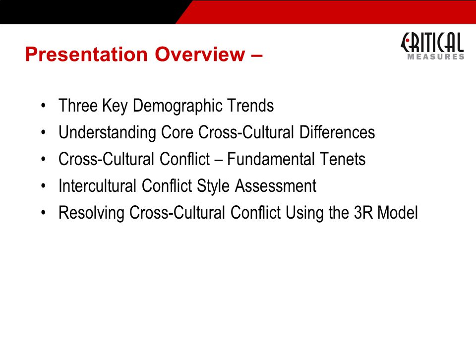 Presentation Overview – Three Key Demographic Trends Understanding Core Cross-Cultural Differences Cross-Cultural Conflict – Fundamental Tenets Intercultural Conflict Style Assessment Resolving Cross-Cultural Conflict Using the 3R Model