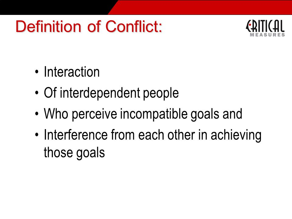 Interaction Of interdependent people Who perceive incompatible goals and Interference from each other in achieving those goals Definition of Conflict: