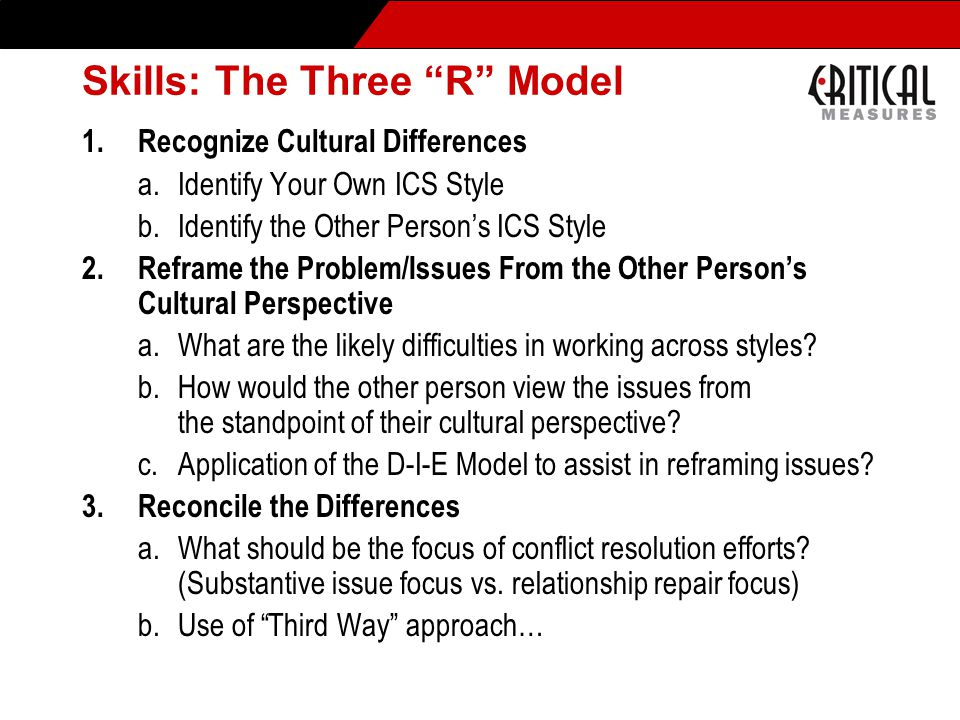 Skills: The Three R Model 1.Recognize Cultural Differences a.Identify Your Own ICS Style b.Identify the Other Person's ICS Style 2.Reframe the Problem/Issues From the Other Person's Cultural Perspective a.What are the likely difficulties in working across styles.