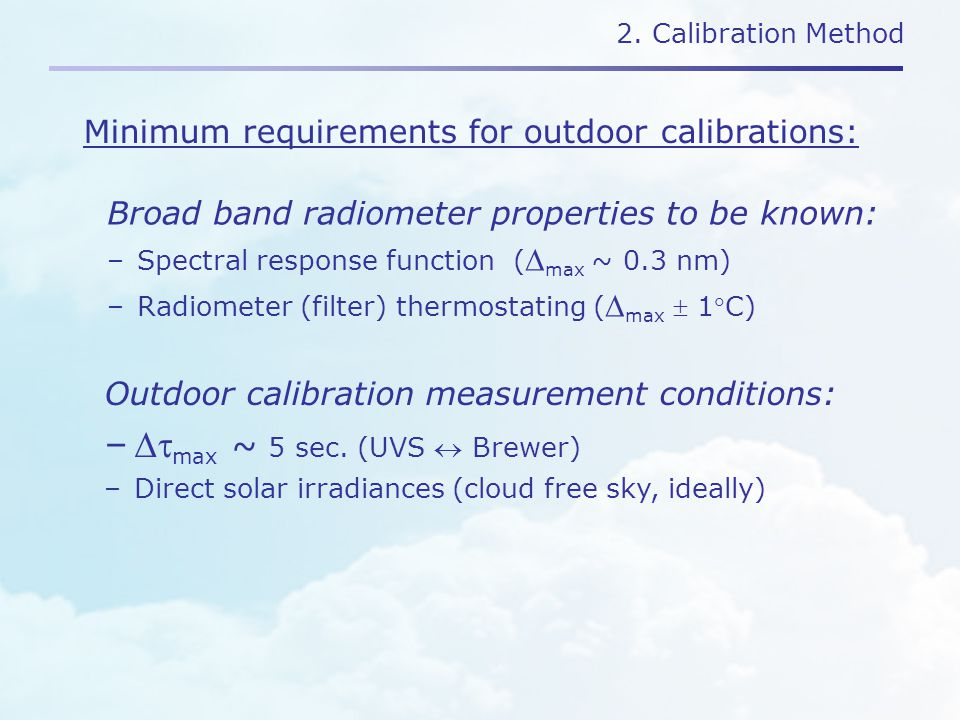 2. Calibration Method Broad band radiometer properties to be known: –Spectral response function (  max ~ 0.3 nm) –Radiometer (filter) thermostating (