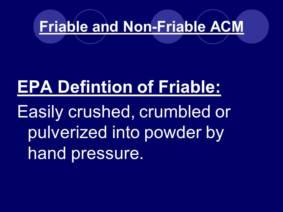 Friable and Non-Friable ACM EPA Defintion of Friable: Easily crushed, crumbled or pulverized into powder by hand pressure.