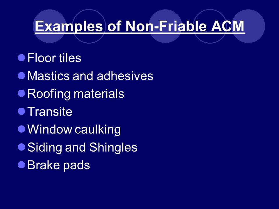 Examples of Non-Friable ACM Floor tiles Mastics and adhesives Roofing materials Transite Window caulking Siding and Shingles Brake pads