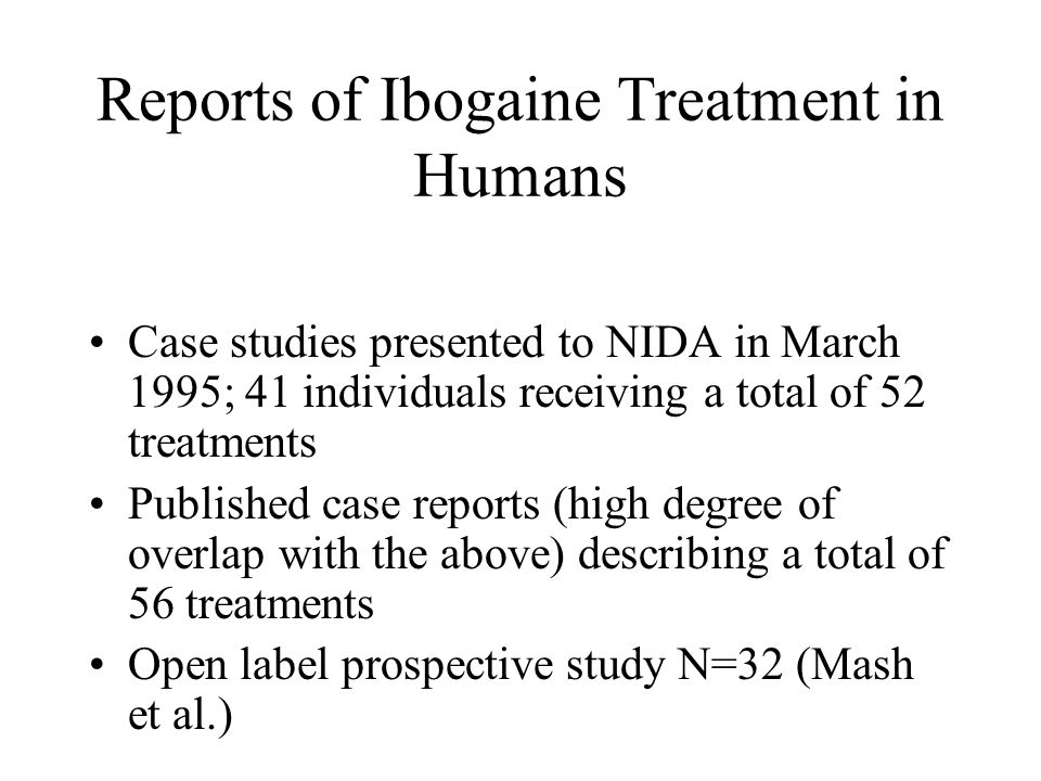 Reports of Ibogaine Treatment in Humans Case studies presented to NIDA in March 1995; 41 individuals receiving a total of 52 treatments Published case