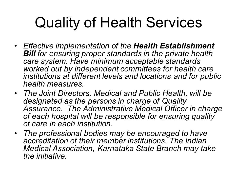 Quality of Health Services Effective implementation of the Health Establishment Bill for ensuring proper standards in the private health care system.
