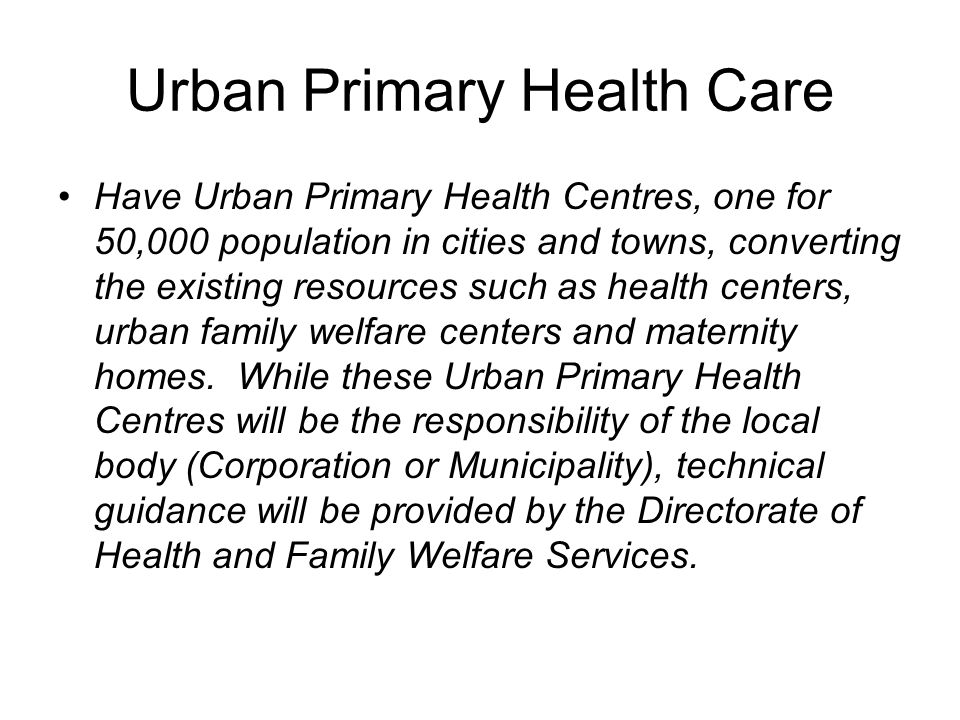 Urban Primary Health Care Have Urban Primary Health Centres, one for 50,000 population in cities and towns, converting the existing resources such as