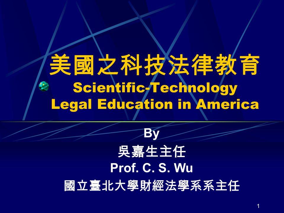 1 美國之科技法律教育 Scientific-Technology Legal Education in America By 吳嘉生主任 Prof. C. S. Wu 國立臺北大學財經法學系系主任