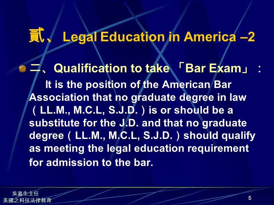 5 貳、 Legal Education in America –2 二、 Qualification to take 「 Bar Exam 」: It is the position of the American Bar Association that no graduate degree in law ( LL.M., M.C.L, S.J.D.