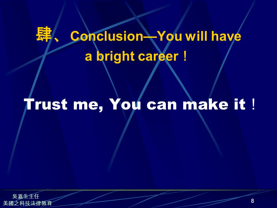 8 肆、 Conclusion—You will have a bright career ! Trust me, You can make it ! 美國之科技法律教育 吳嘉生主任