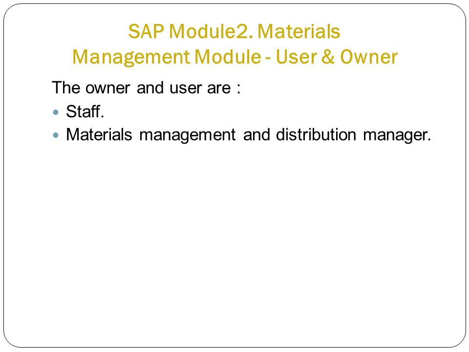 SAP Module2. Materials Management Module - User & Owner The owner and user are : Staff.