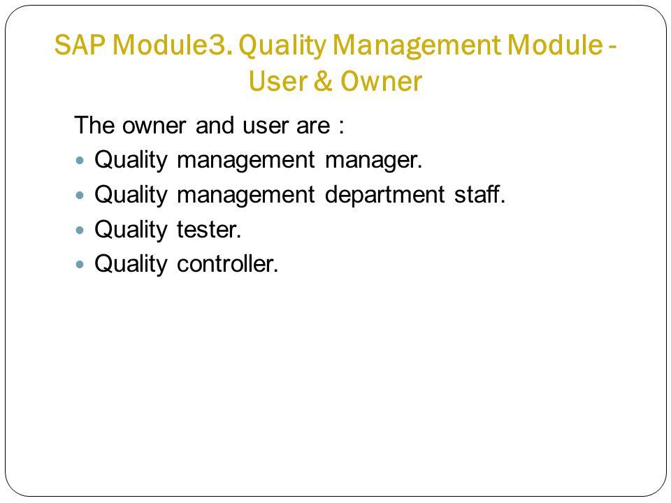 SAP Module3. Quality Management Module - User & Owner Quality management staff The owner and user are : Quality management manager. Quality management
