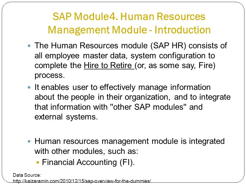 SAP Module4. Human Resources Management Module - Introduction The Human Resources module (SAP HR) consists of all employee master data, system configu