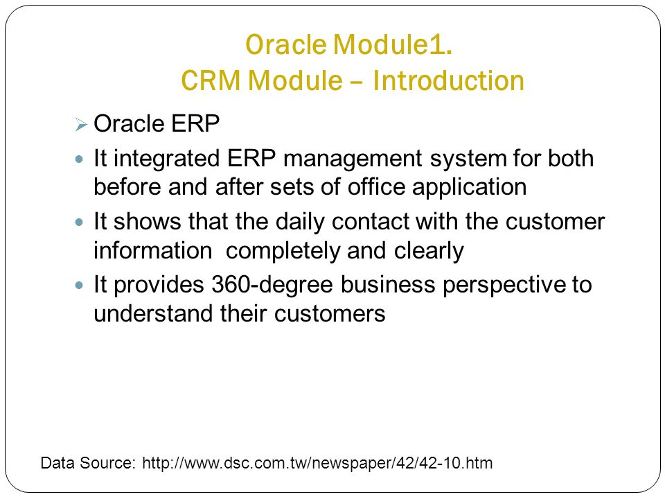 Oracle Module1. CRM Module – Introduction  Oracle ERP It integrated ERP management system for both before and after sets of office application It sho