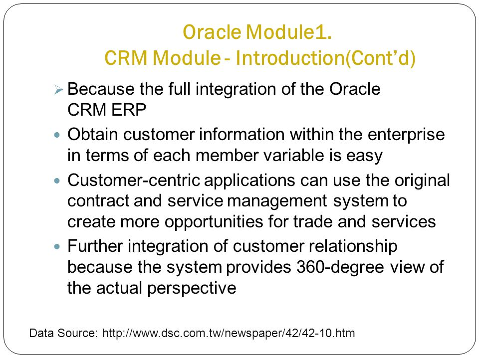 Oracle Module1. CRM Module - Introduction(Cont'd)  Because the full integration of the Oracle CRM ERP Obtain customer information within the enterpri