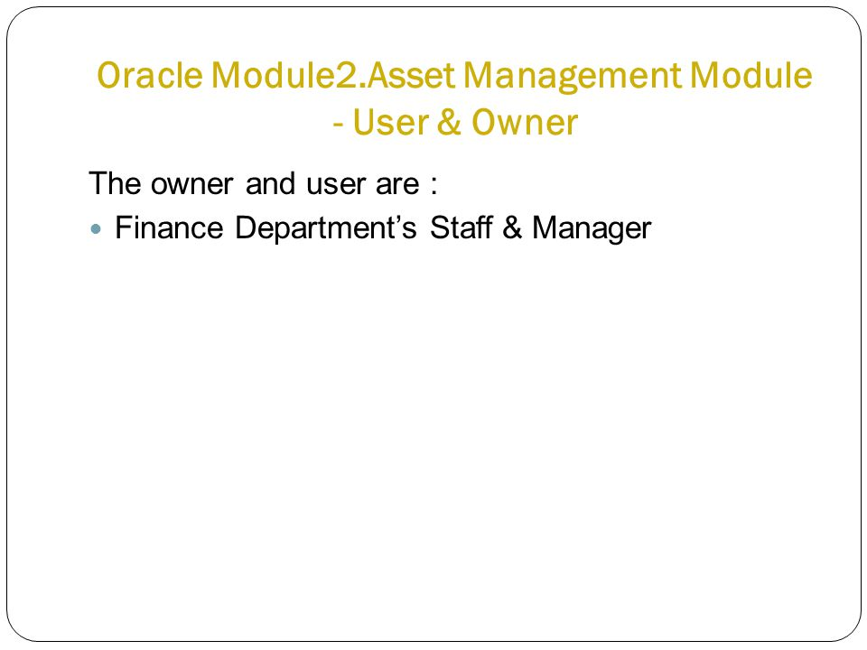 Oracle Module2.Asset Management Module - User & Owner The owner and user are : Finance Department's Staff & Manager