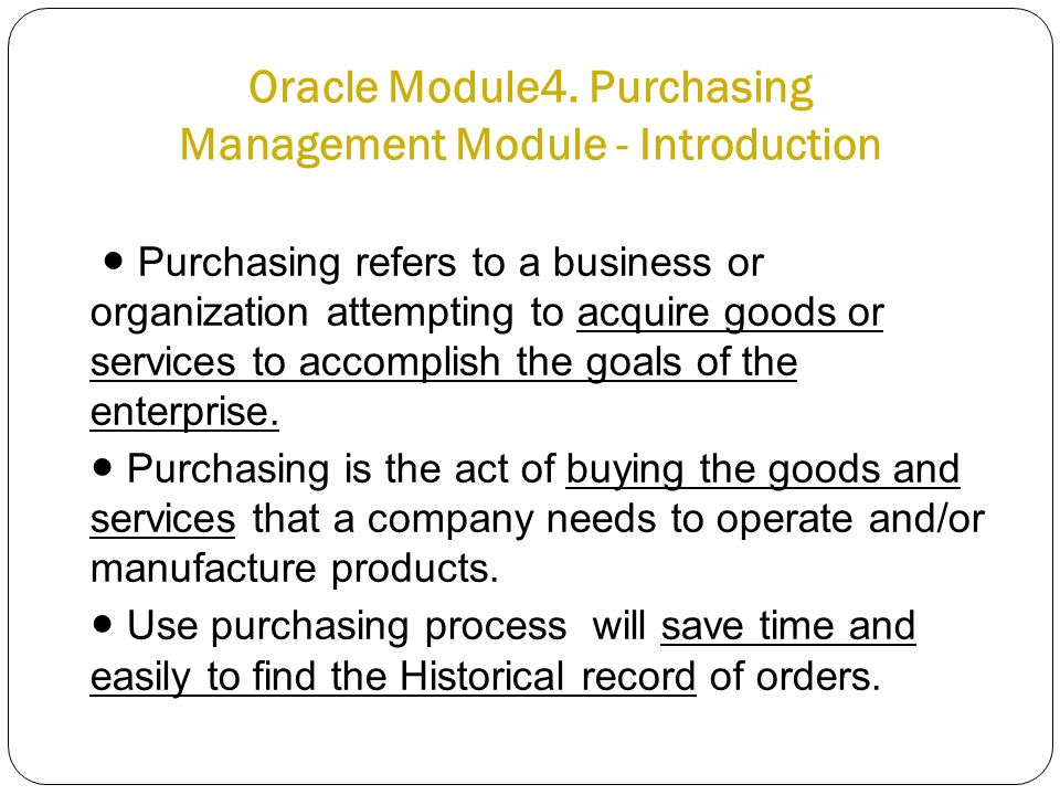 Oracle Module4. Purchasing Management Module - Introduction ● Purchasing refers to a business or organization attempting to acquire goods or services