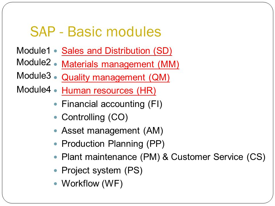Sales and Distribution (SD) Materials management (MM) Quality management (QM) Human resources (HR) Financial accounting (FI) Controlling (CO) Asset management (AM) Production Planning (PP) Plant maintenance (PM) & Customer Service (CS) Project system (PS) Workflow (WF) SAP - Basic modules Module1 Module2 Module3 Module4