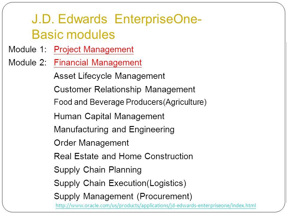 J.D. Edwards EnterpriseOne- Basic modules Module 1:Project Management Module 2:Financial Management Asset Lifecycle Management Customer Relationship M