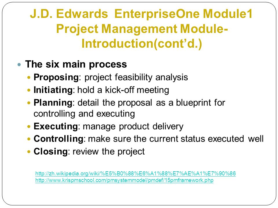 The six main process Proposing: project feasibility analysis Initiating: hold a kick-off meeting Planning: detail the proposal as a blueprint for controlling and executing Executing: manage product delivery Controlling: make sure the current status executed well Closing: review the project J.D.