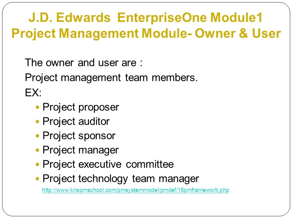 J.D. Edwards EnterpriseOne Module1 Project Management Module- Owner & User The owner and user are : Project management team members. EX: Project propo