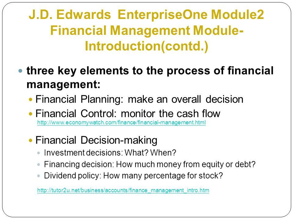 J.D. Edwards EnterpriseOne Module2 Financial Management Module- Introduction(contd.) three key elements to the process of financial management: Financ