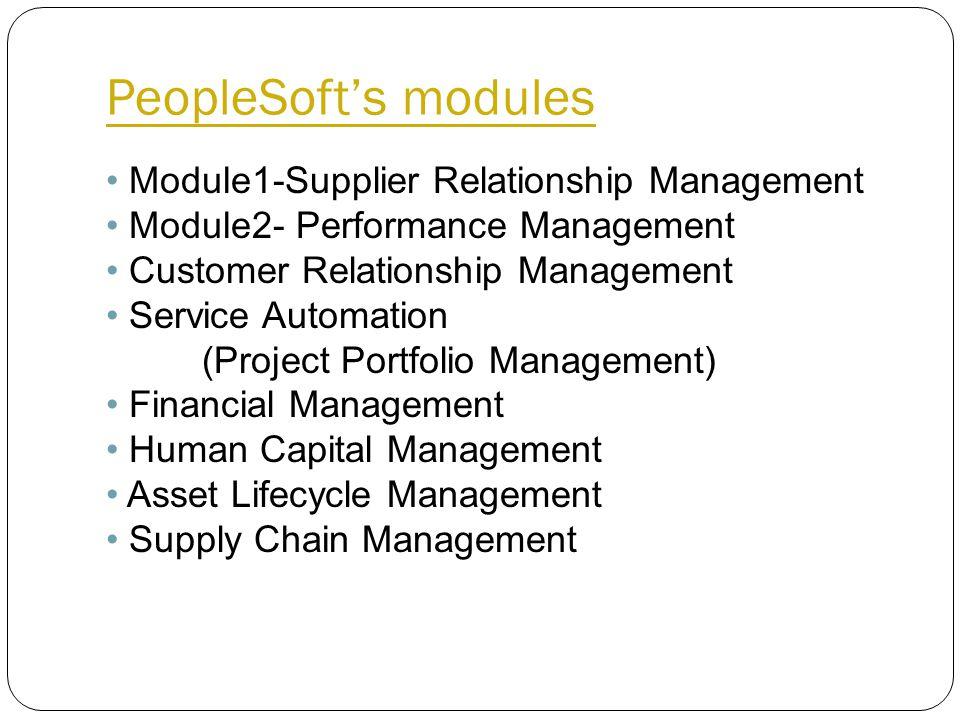 PeopleSoft's modules Module1-Supplier Relationship Management Module2- Performance Management Customer Relationship Management Service Automation (Project Portfolio Management) Financial Management Human Capital Management Asset Lifecycle Management Supply Chain Management
