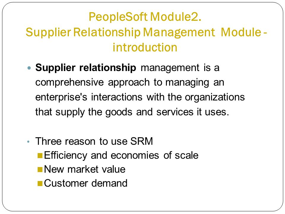 PeopleSoft Module2. Supplier Relationship Management Module - introduction Supplier relationship management is a comprehensive approach to managing an