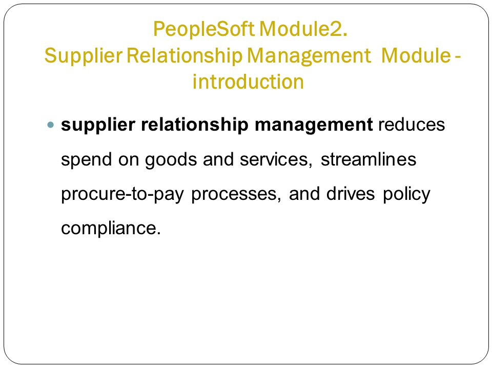 PeopleSoft Module2. Supplier Relationship Management Module - introduction supplier relationship management reduces spend on goods and services, strea