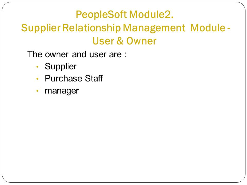 PeopleSoft Module2. Supplier Relationship Management Module - User & Owner The owner and user are : Supplier Purchase Staff manager