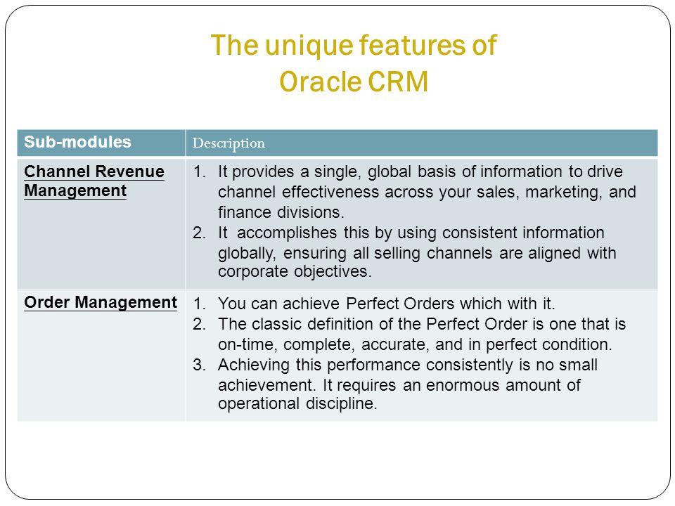 The unique features of Oracle CRM Sub-modules Description Channel Revenue Management 1.It provides a single, global basis of information to drive chan